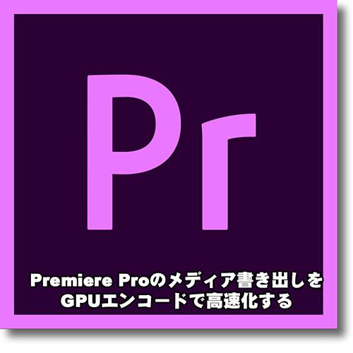 Premiere Pro で GPUエンコード